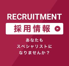 RECRUIT あなたもスペシャリストになりませんか? 採用情報を見る